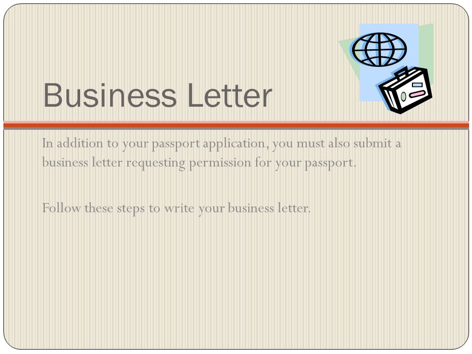 Business Letter In addition to your passport application, you must also submit a business letter requesting permission for your passport. Follow these