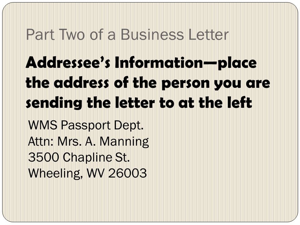 Part Two of a Business Letter Addressees Informationplace the address of the person you are sending the letter to at the left WMS Passport Dept. Attn: