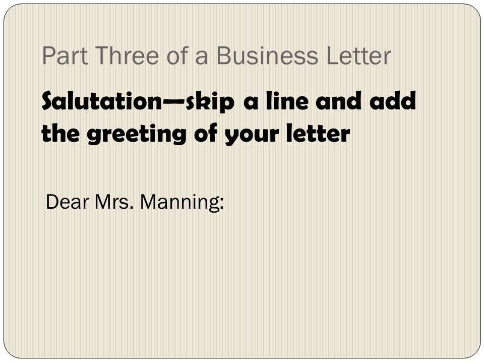 Part Three of a Business Letter Salutationskip a line and add the greeting of your letter Dear Mrs.