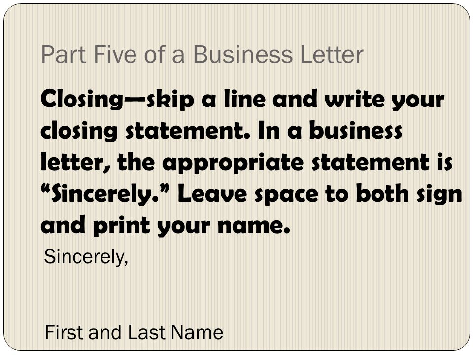Part Five of a Business Letter Closingskip a line and write your closing statement. In a business letter, the appropriate statement is Sincerely. Leav