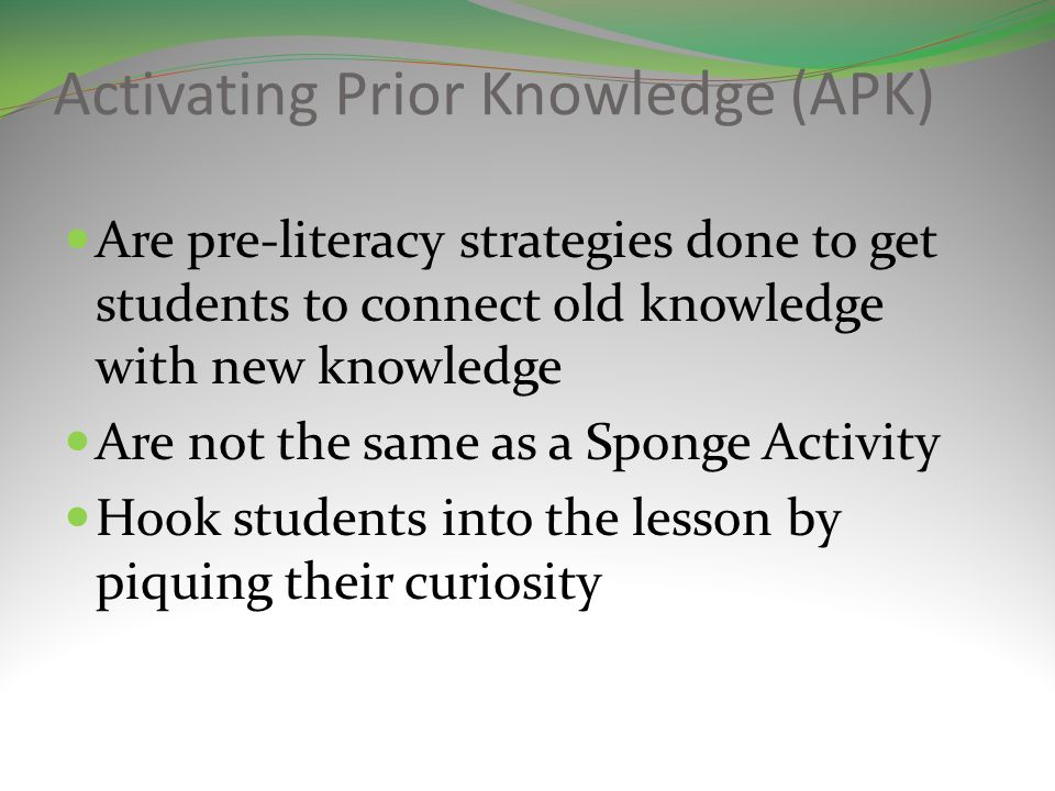 Activating Prior Knowledge (APK) Are pre-literacy strategies done to get students to connect old knowledge with new knowledge Are not the same as a Sponge Activity Hook students into the lesson by piquing their curiosity