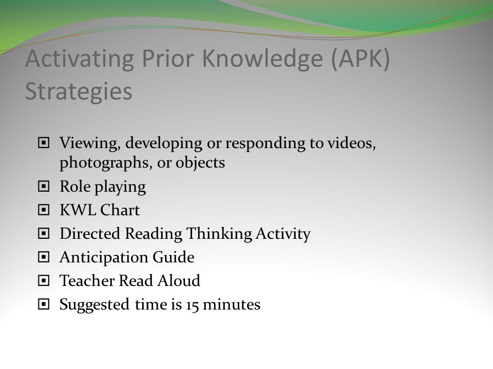 Activating Prior Knowledge (APK) Strategies Viewing, developing or responding to videos, photographs, or objects Role playing KWL Chart Directed Reading Thinking Activity Anticipation Guide Teacher Read Aloud Suggested time is 15 minutes