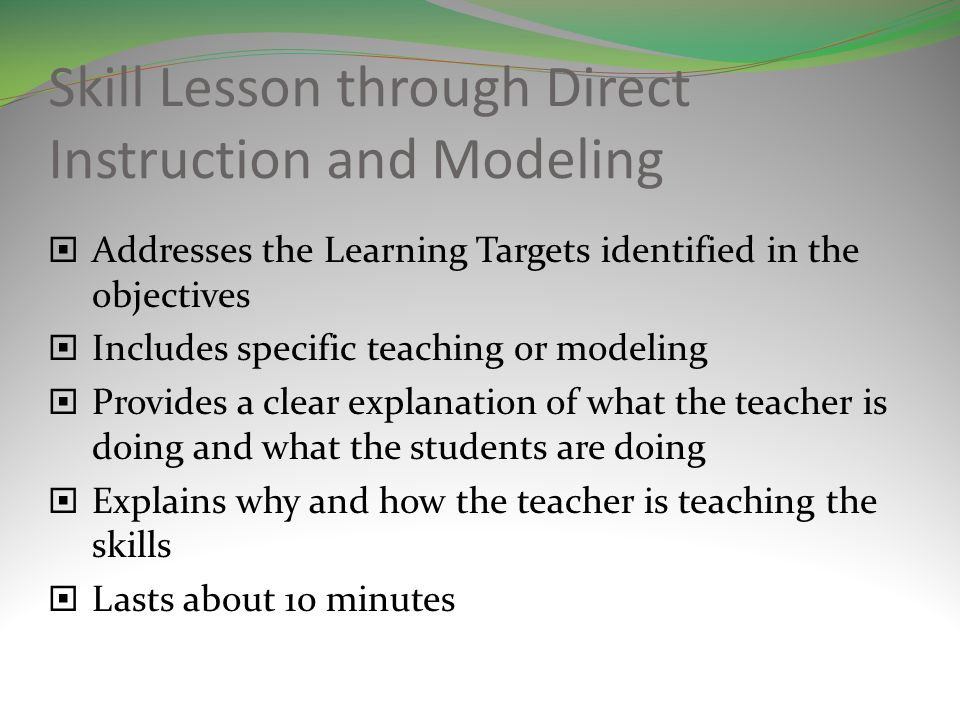 Skill Lesson through Direct Instruction and Modeling Addresses the Learning Targets identified in the objectives Includes specific teaching or modeling Provides a clear explanation of what the teacher is doing and what the students are doing Explains why and how the teacher is teaching the skills Lasts about 10 minutes