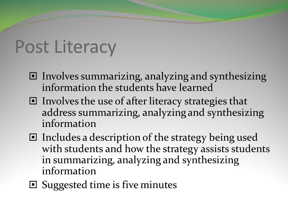 Post Literacy Involves summarizing, analyzing and synthesizing information the students have learned Involves the use of after literacy strategies that address summarizing, analyzing and synthesizing information Includes a description of the strategy being used with students and how the strategy assists students in summarizing, analyzing and synthesizing information Suggested time is five minutes
