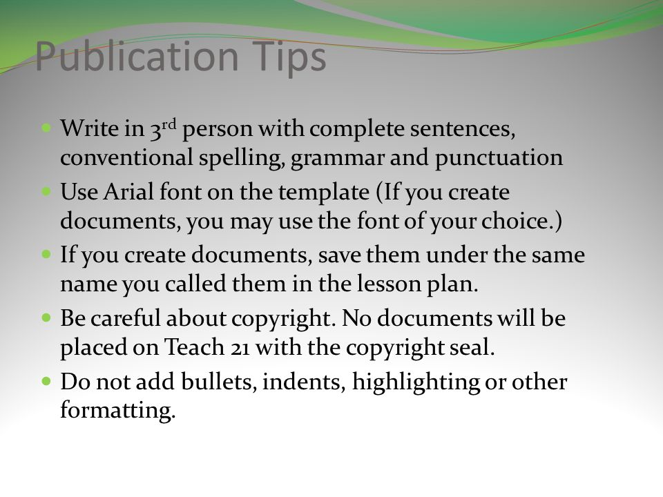 Publication Tips Write in 3 rd person with complete sentences, conventional spelling, grammar and punctuation Use Arial font on the template (If you create documents, you may use the font of your choice.) If you create documents, save them under the same name you called them in the lesson plan.