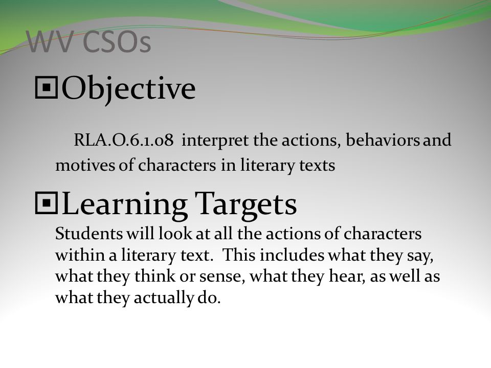 WV CSOs Objective RLA.O.6.1.08 interpret the actions, behaviors and motives of characters in literary texts Learning Targets Students will look at all the actions of characters within a literary text.