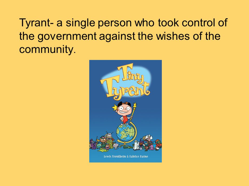 Tyrant- a single person who took control of the government against the wishes of the community.
