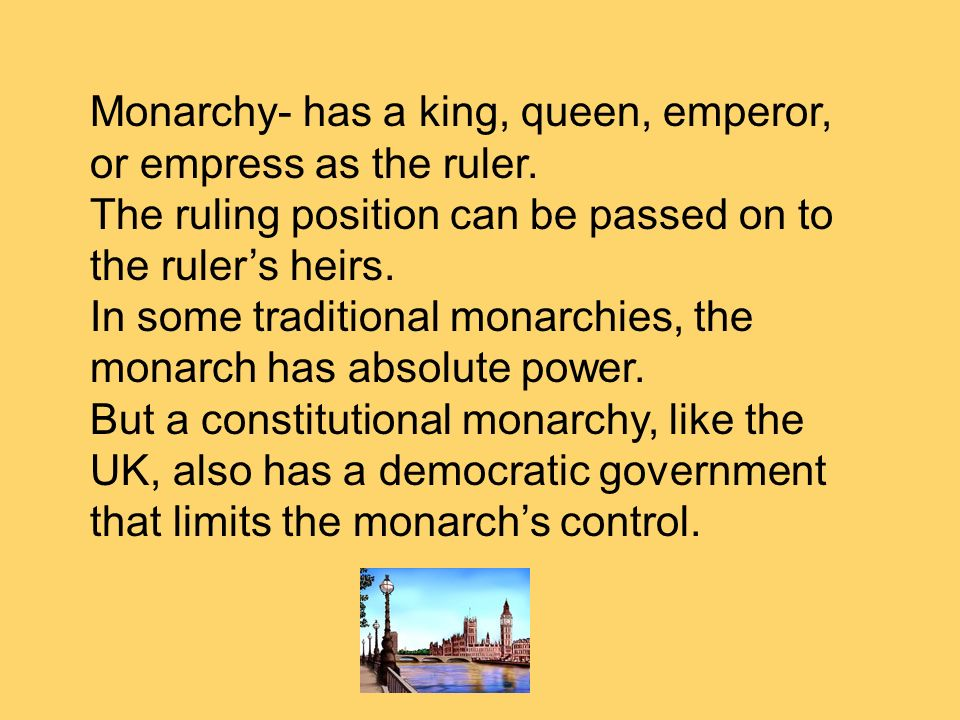 Monarchy- has a king, queen, emperor, or empress as the ruler. The ruling position can be passed on to the rulers heirs. In some traditional monarchie