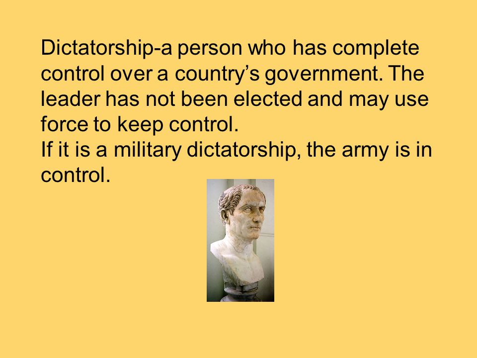 Dictatorship-a person who has complete control over a countrys government. The leader has not been elected and may use force to keep control. If it is