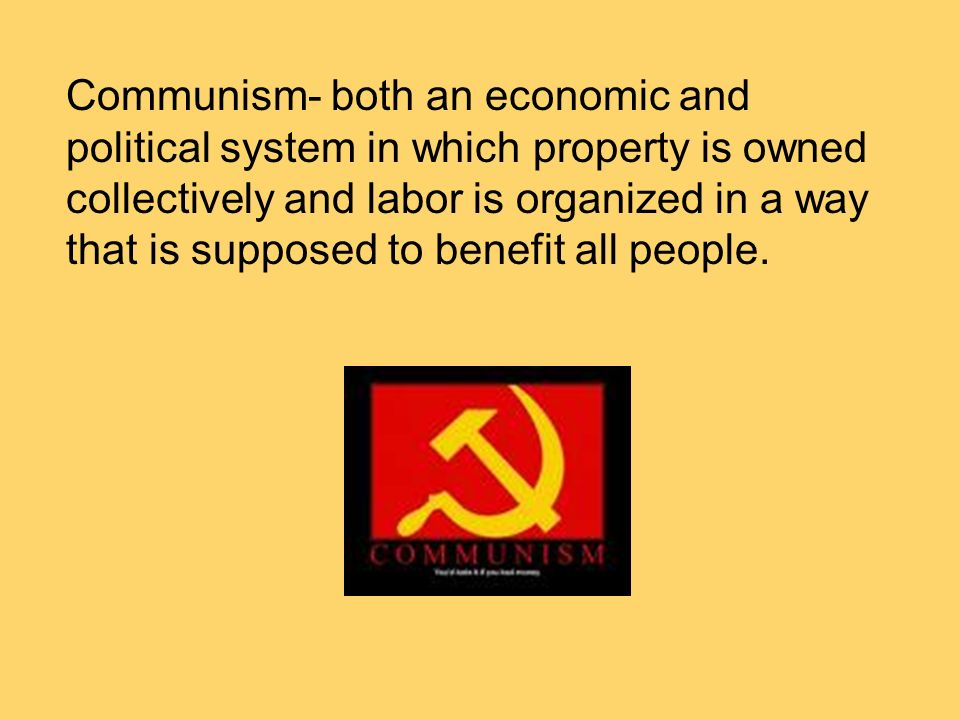 Communism- both an economic and political system in which property is owned collectively and labor is organized in a way that is supposed to benefit a