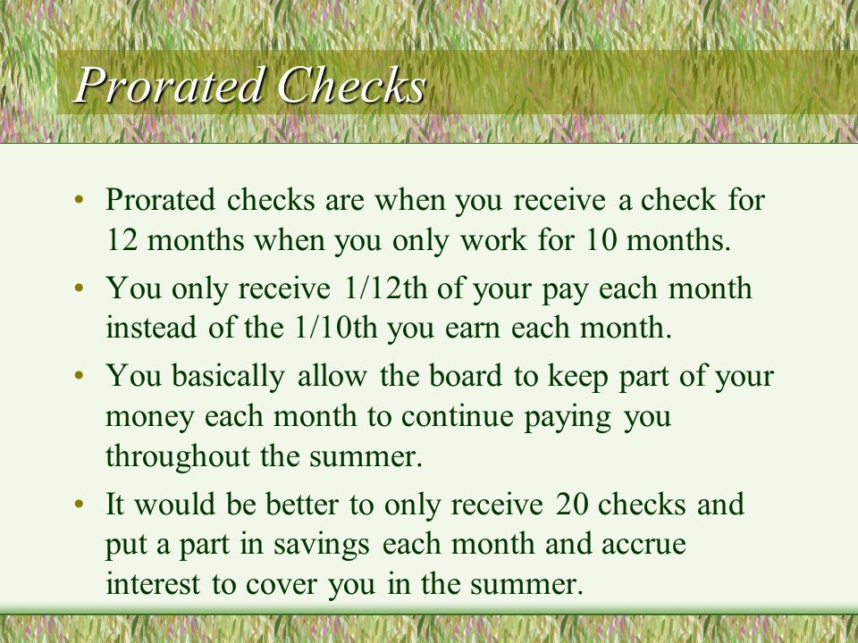 Prorated Checks Prorated checks are when you receive a check for 12 months when you only work for 10 months.