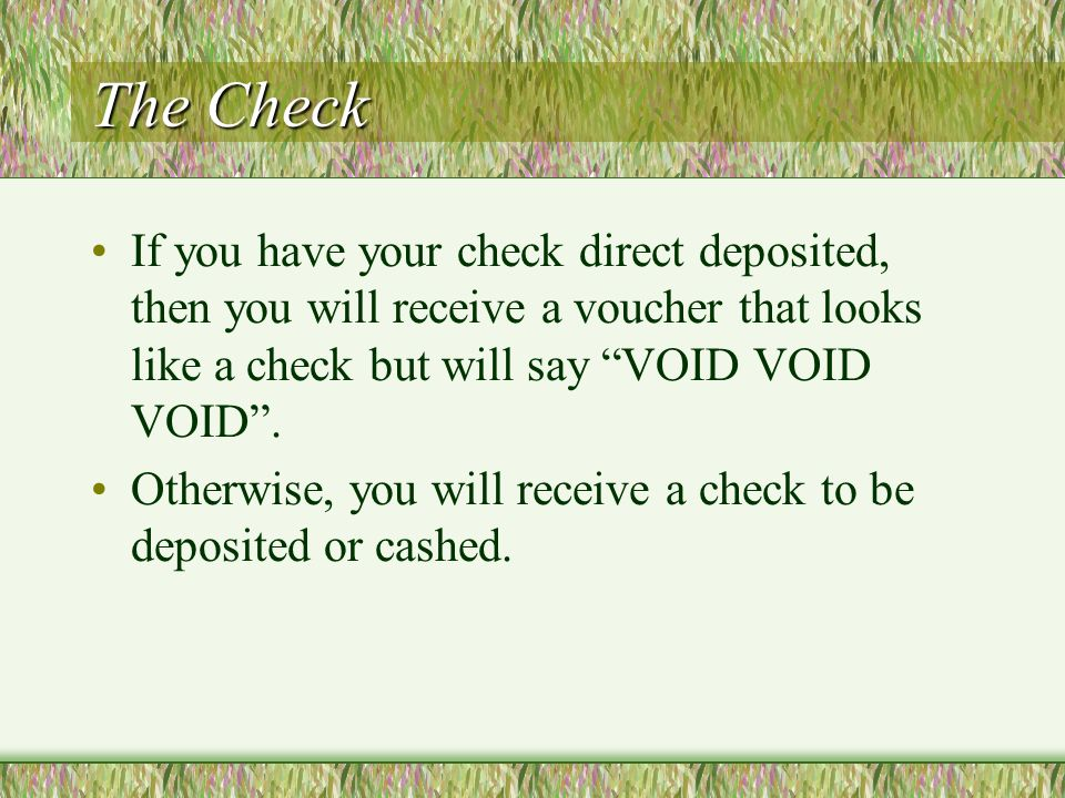 The Check If you have your check direct deposited, then you will receive a voucher that looks like a check but will say VOID VOID VOID.