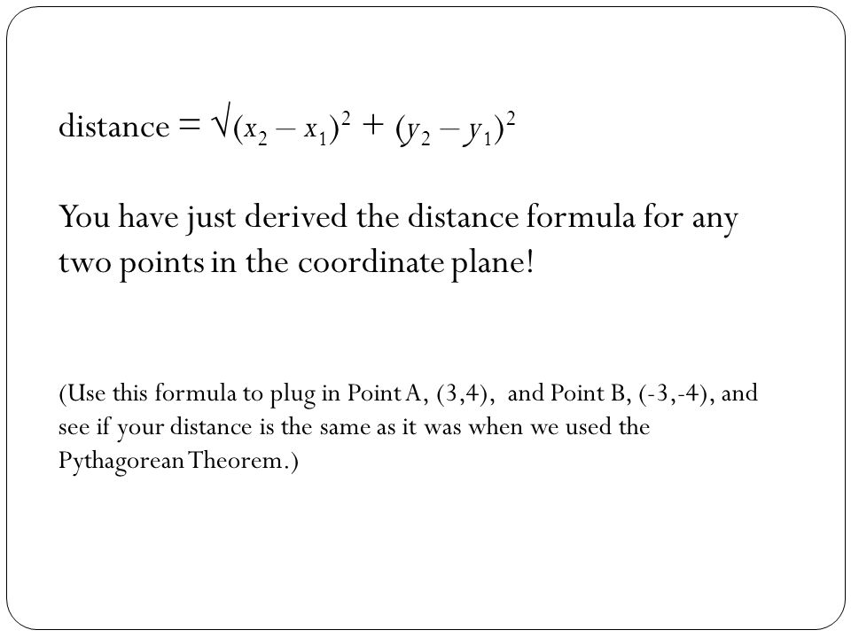 distance = (x 2 – x 1 ) 2 + (y 2 – y 1 ) 2 You have just derived the distance formula for any two points in the coordinate plane! (Use this formula to