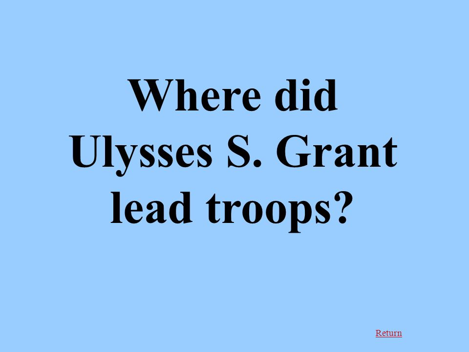 Return Where did Ulysses S. Grant lead troops
