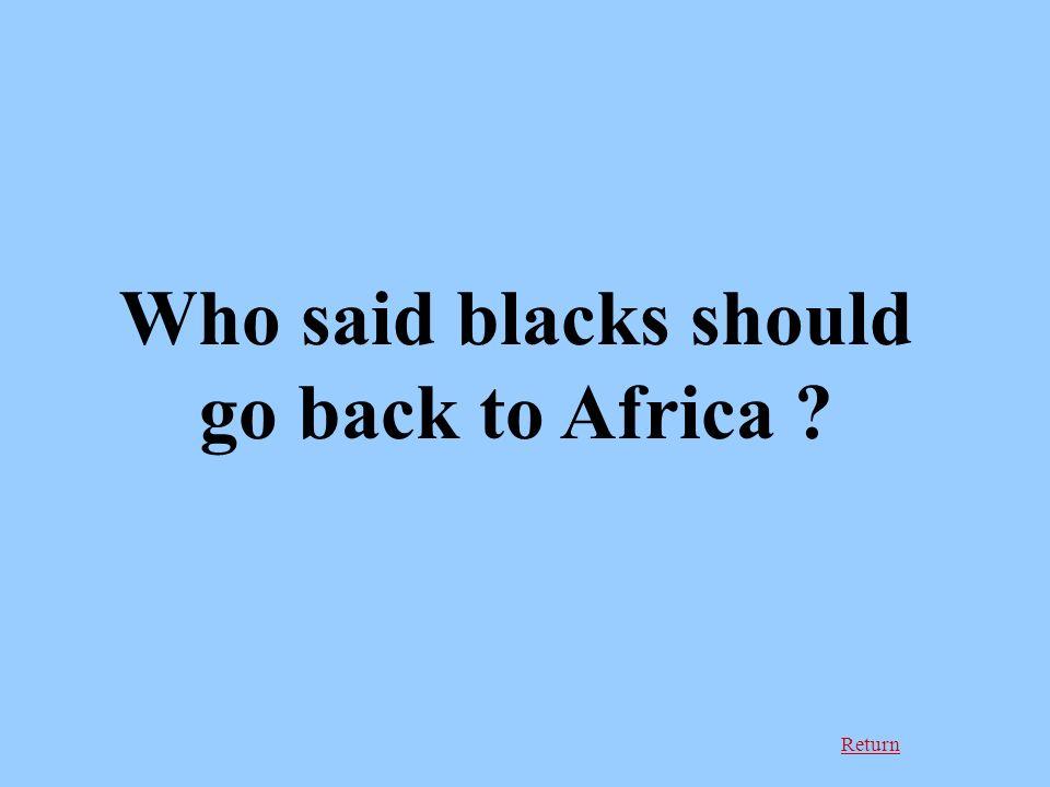Return Who said blacks should go back to Africa