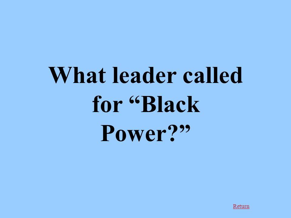 Return What leader called for Black Power
