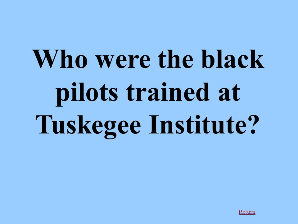 Return Who were the black pilots trained at Tuskegee Institute?