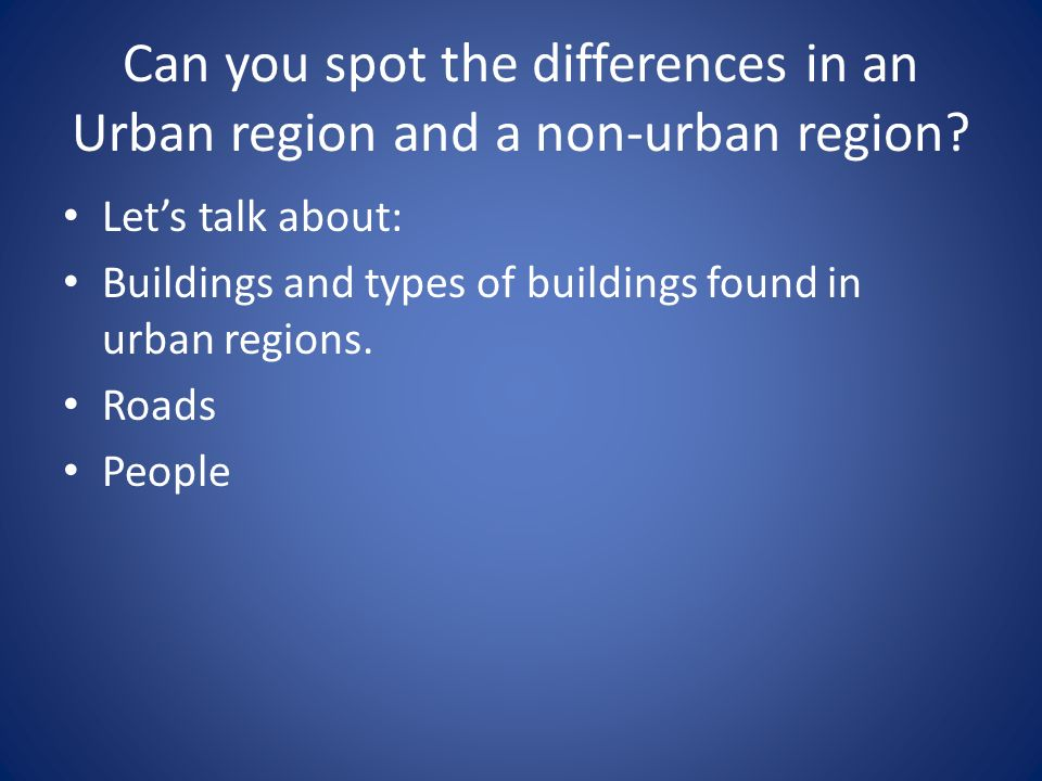 Can you spot the differences in an Urban region and a non-urban region? Lets talk about: Buildings and types of buildings found in urban regions. Road