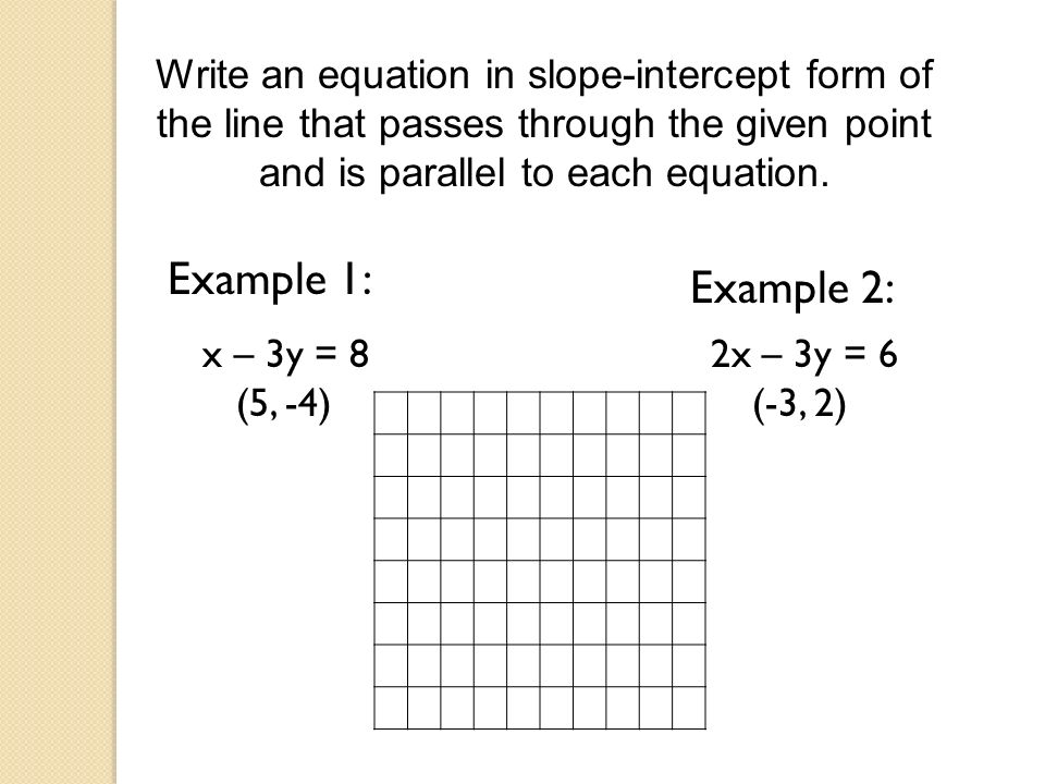 Write an equation in slope-intercept form of the line that passes through the given point and is parallel to each equation. Example 1: Example 2: x –