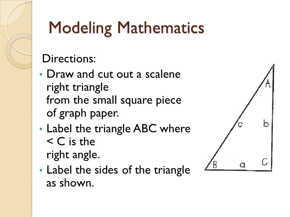 Modeling Mathematics Directions: Draw and cut out a scalene right triangle from the small square piece of graph paper. Label the triangle ABC where <