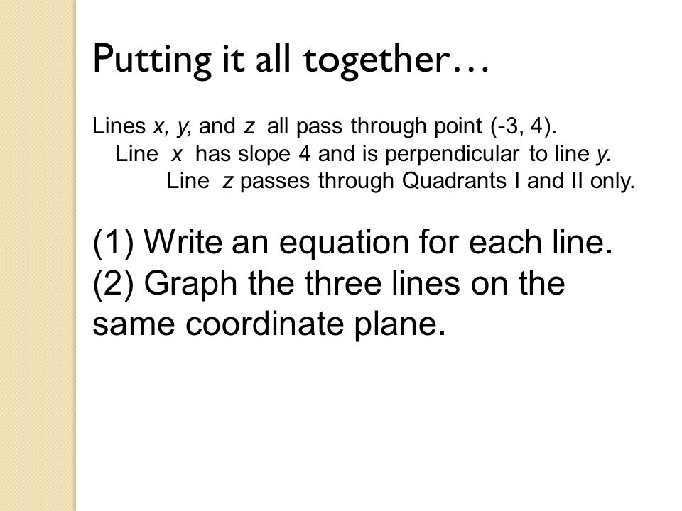 Putting it all together… Lines x, y, and z all pass through point (-3, 4). Line x has slope 4 and is perpendicular to line y. Line z passes through Qu