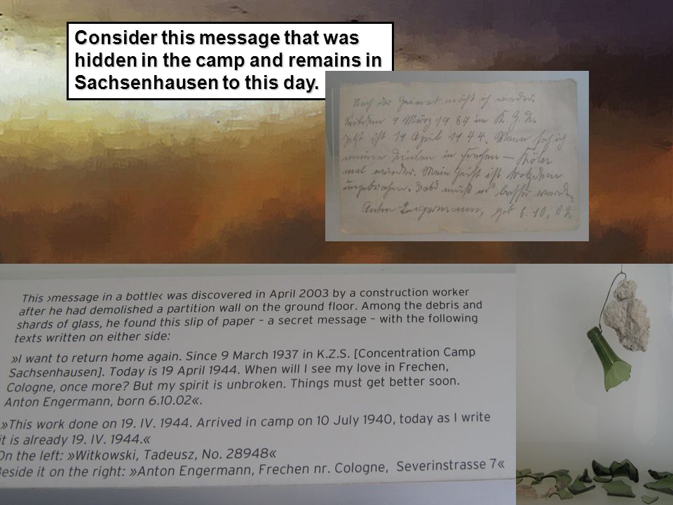 Consider this message that was hidden in the camp and remains in Sachsenhausen to this day.