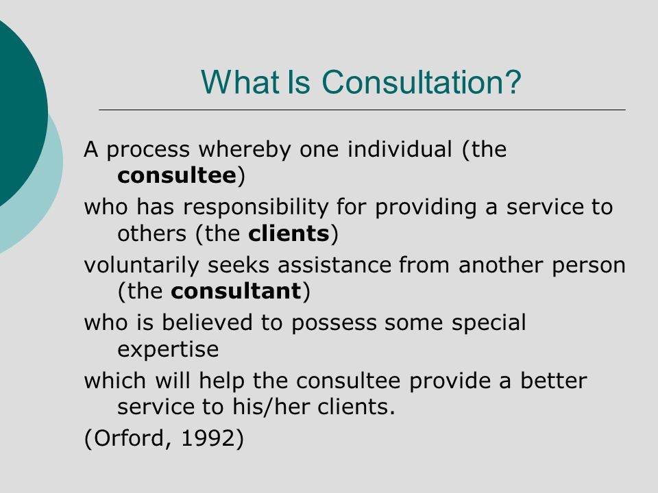 What Is Consultation? A process whereby one individual (the consultee) who has responsibility for providing a service to others (the clients) voluntar