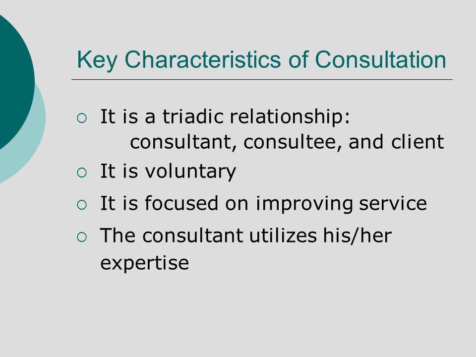 Key Characteristics of Consultation It is a triadic relationship: consultant, consultee, and client It is voluntary It is focused on improving service The consultant utilizes his/her expertise