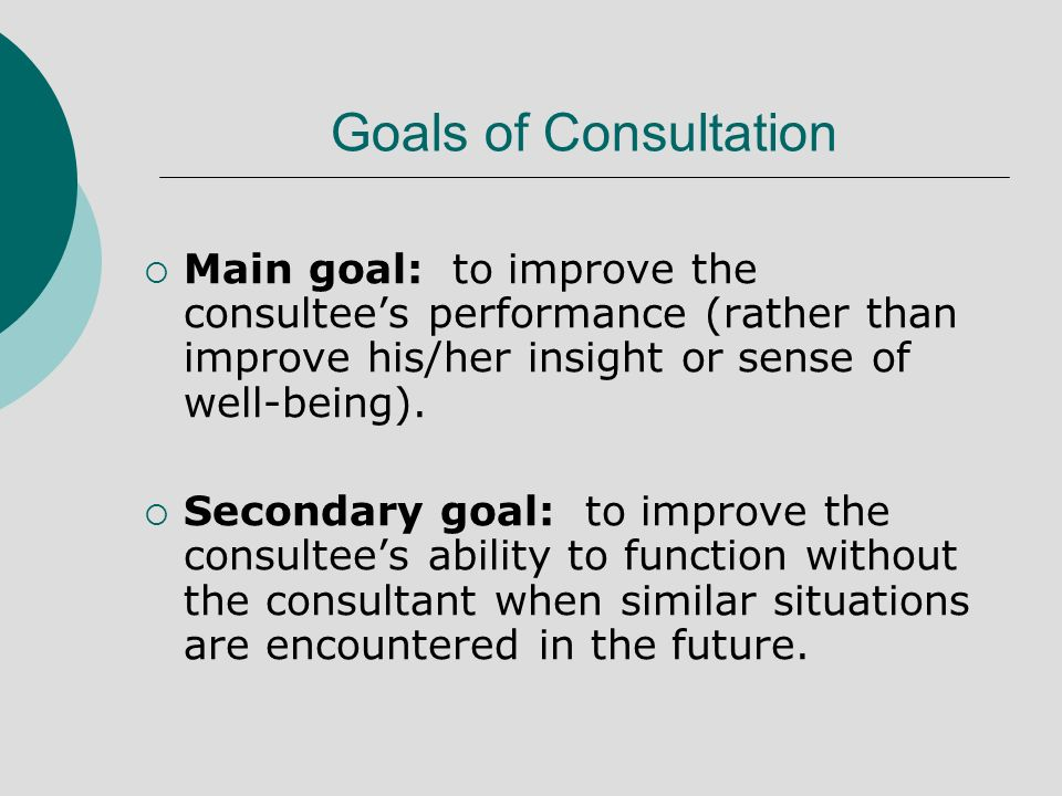 Goals of Consultation Main goal: to improve the consultees performance (rather than improve his/her insight or sense of well-being).