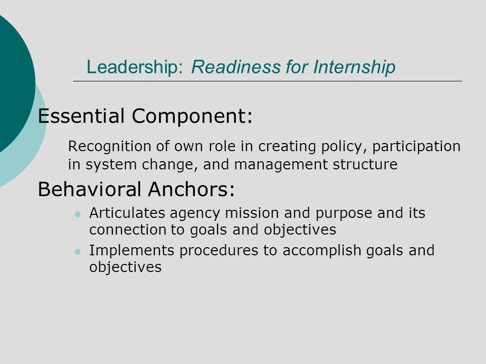 Leadership: Readiness for Internship Essential Component: Recognition of own role in creating policy, participation in system change, and management structure Behavioral Anchors: Articulates agency mission and purpose and its connection to goals and objectives Implements procedures to accomplish goals and objectives