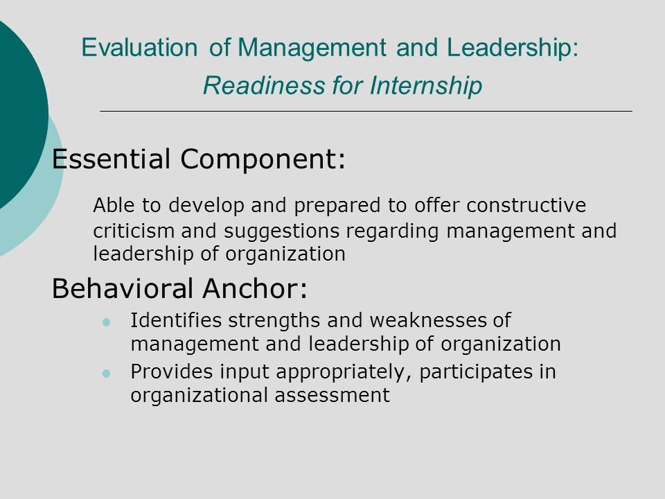 Evaluation of Management and Leadership: Readiness for Internship Essential Component: Able to develop and prepared to offer constructive criticism and suggestions regarding management and leadership of organization Behavioral Anchor: Identifies strengths and weaknesses of management and leadership of organization Provides input appropriately, participates in organizational assessment