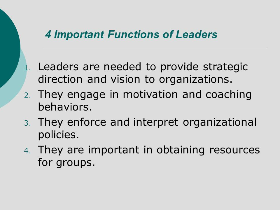4 Important Functions of Leaders 1. Leaders are needed to provide strategic direction and vision to organizations. 2. They engage in motivation and co