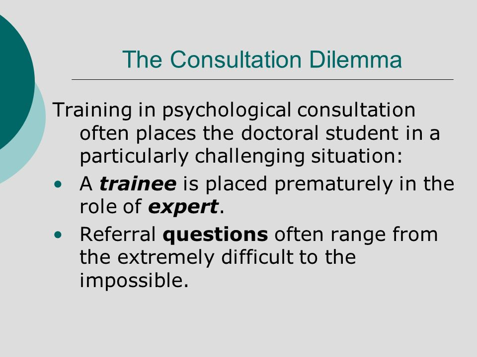 The Consultation Dilemma Training in psychological consultation often places the doctoral student in a particularly challenging situation: A trainee is placed prematurely in the role of expert.