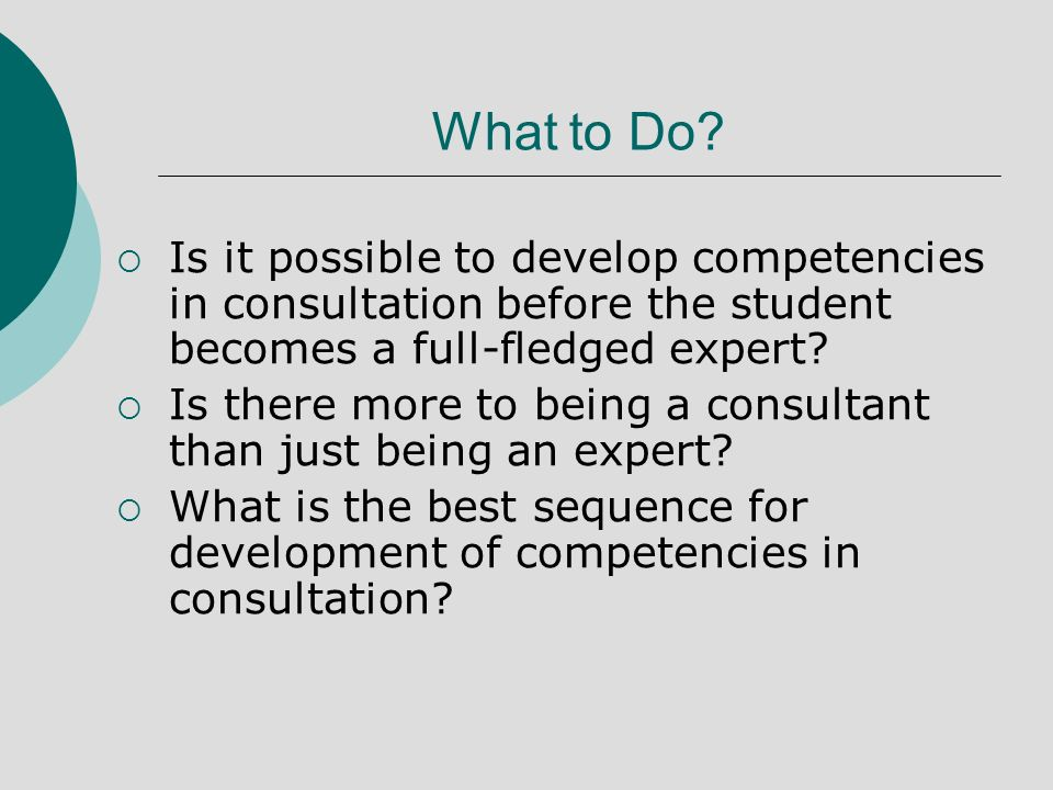 What to Do? Is it possible to develop competencies in consultation before the student becomes a full-fledged expert? Is there more to being a consulta