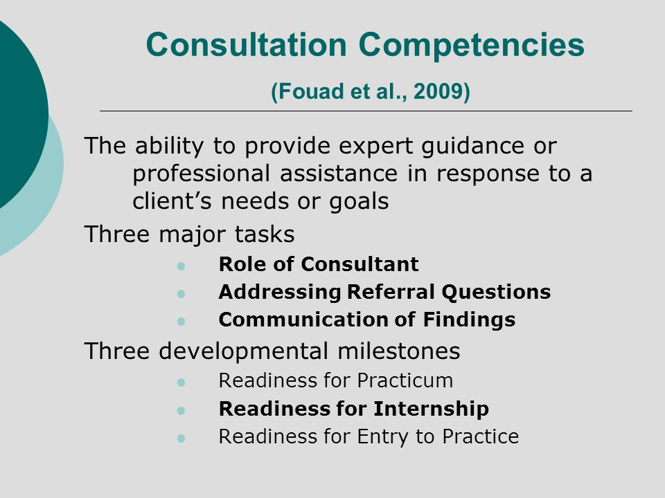 Consultation Competencies (Fouad et al., 2009) The ability to provide expert guidance or professional assistance in response to a clients needs or goa