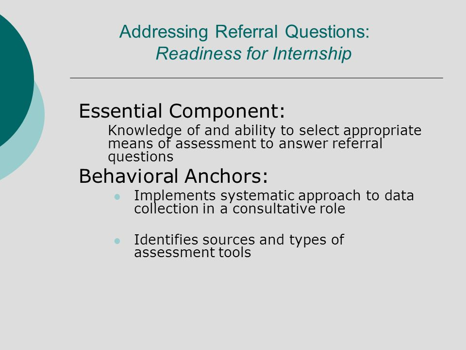 Essential Component: Knowledge of and ability to select appropriate means of assessment to answer referral questions Behavioral Anchors: Implements systematic approach to data collection in a consultative role Identifies sources and types of assessment tools Addressing Referral Questions: Readiness for Internship