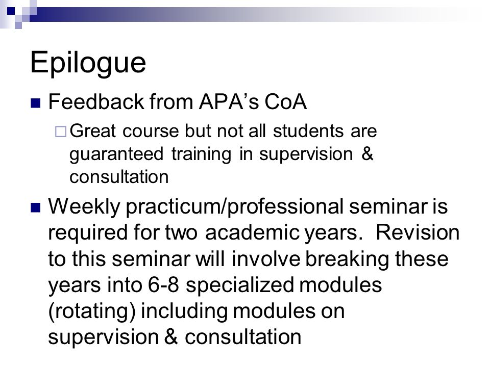 Epilogue Feedback from APAs CoA Great course but not all students are guaranteed training in supervision & consultation Weekly practicum/professional seminar is required for two academic years.