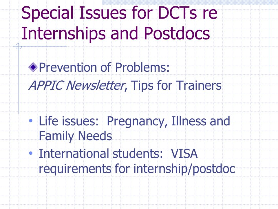 Special Issues for DCTs re Internships and Postdocs Prevention of Problems: APPIC Newsletter, Tips for Trainers Life issues: Pregnancy, Illness and Family Needs International students: VISA requirements for internship/postdoc