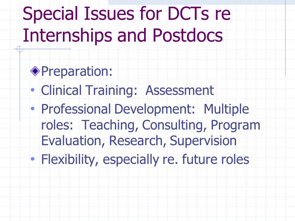 Special Issues for DCTs re Internships and Postdocs Preparation: Clinical Training: Assessment Professional Development: Multiple roles: Teaching, Consulting, Program Evaluation, Research, Supervision Flexibility, especially re.