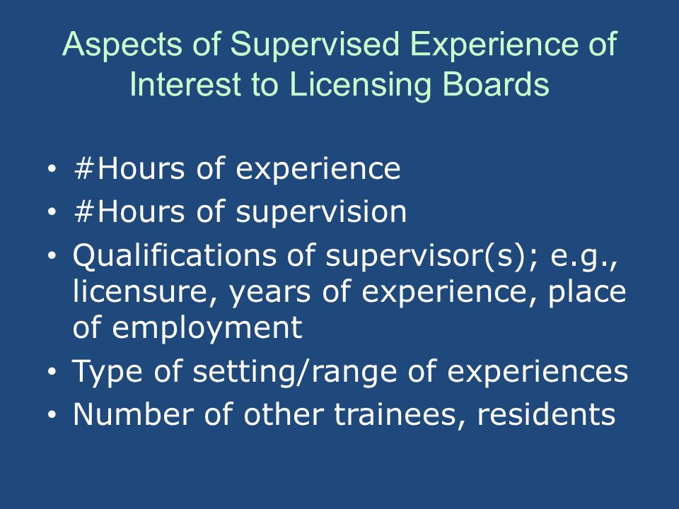 Aspects of Supervised Experience of Interest to Licensing Boards #Hours of experience #Hours of supervision Qualifications of supervisor(s); e.g., lic