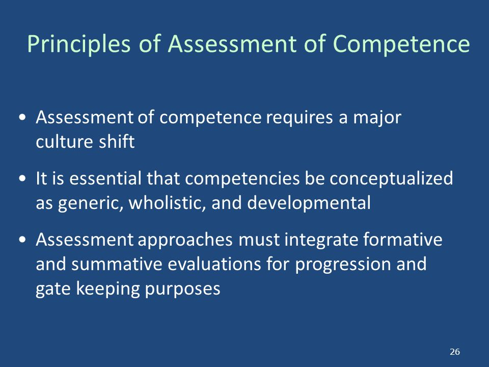 Principles of Assessment of Competence Assessment of competence requires a major culture shift It is essential that competencies be conceptualized as