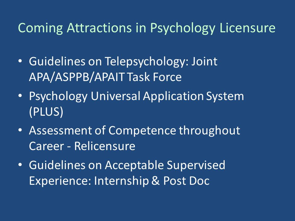 Coming Attractions in Psychology Licensure Guidelines on Telepsychology: Joint APA/ASPPB/APAIT Task Force Psychology Universal Application System (PLUS) Assessment of Competence throughout Career - Relicensure Guidelines on Acceptable Supervised Experience: Internship & Post Doc