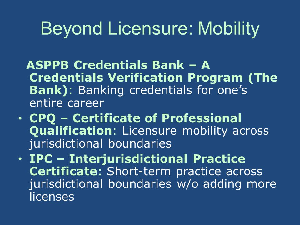Beyond Licensure: Mobility ASPPB Credentials Bank – A Credentials Verification Program (The Bank): Banking credentials for ones entire career CPQ – Ce