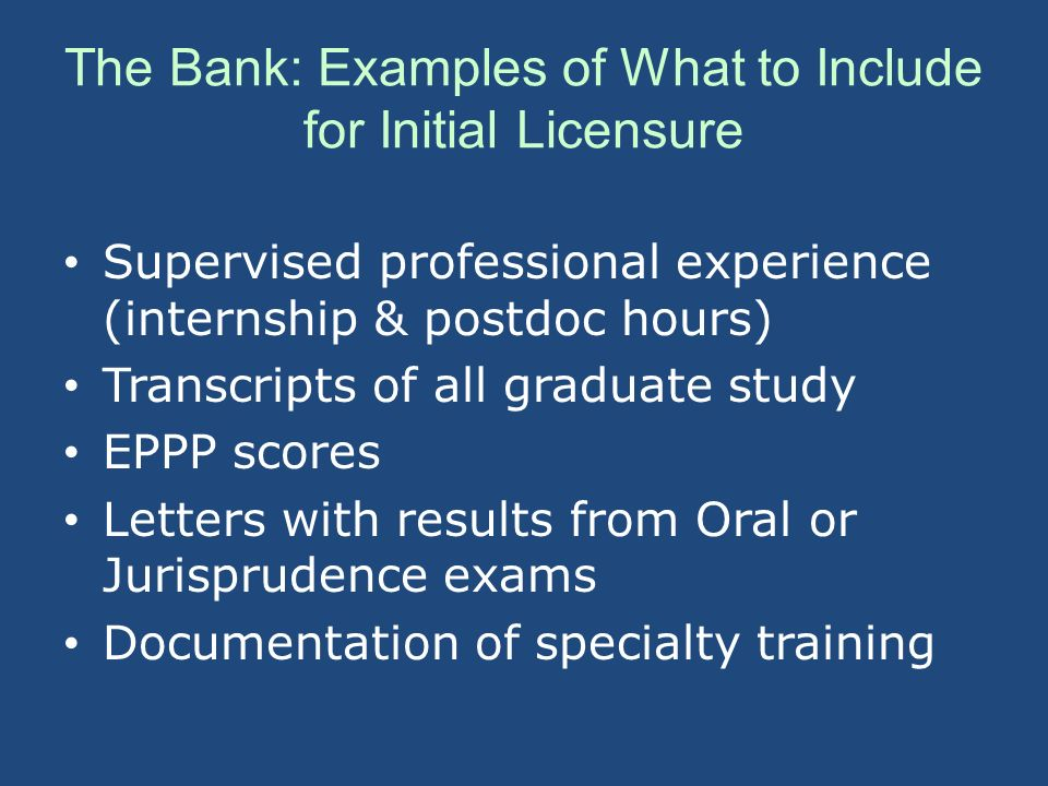 The Bank: Examples of What to Include for Initial Licensure Supervised professional experience (internship & postdoc hours) Transcripts of all graduate study EPPP scores Letters with results from Oral or Jurisprudence exams Documentation of specialty training