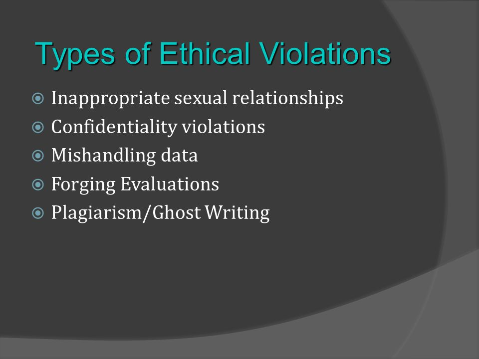 Inappropriate sexual relationships Confidentiality violations Mishandling data Forging Evaluations Plagiarism/Ghost Writing Types of Ethical Violations