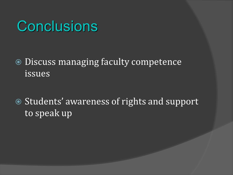 Discuss managing faculty competence issues Students awareness of rights and support to speak up Conclusions