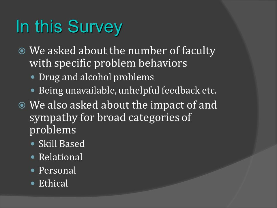 We asked about the number of faculty with specific problem behaviors Drug and alcohol problems Being unavailable, unhelpful feedback etc.