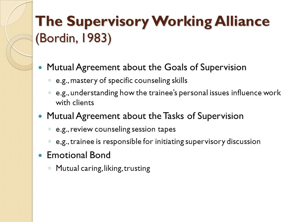 The Supervisory Working Alliance (Bordin, 1983) Mutual Agreement about the Goals of Supervision e.g., mastery of specific counseling skills e.g., unde