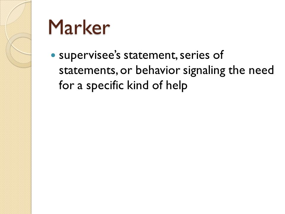 Marker supervisees statement, series of statements, or behavior signaling the need for a specific kind of help
