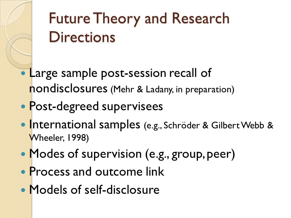 Future Theory and Research Directions Large sample post-session recall of nondisclosures (Mehr & Ladany, in preparation) Post-degreed supervisees Inte